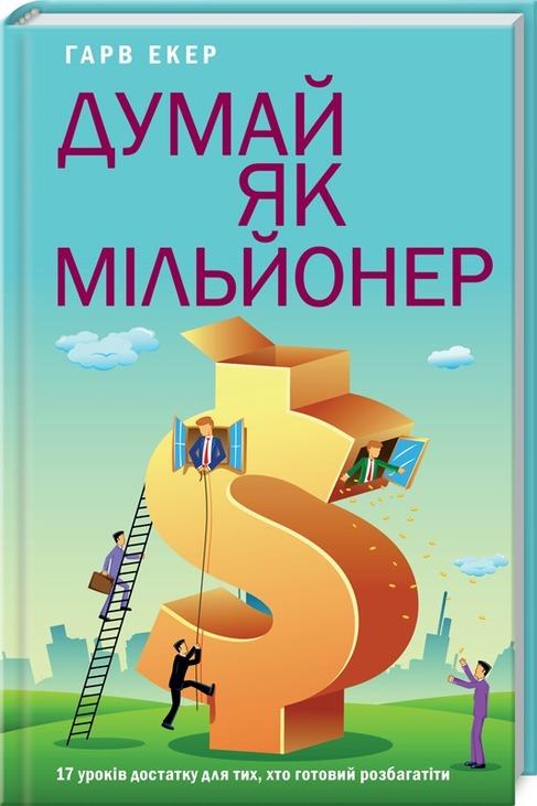 Думай як мільйонер. 17 уроків достатку для тих, кто готовий розбагатіти